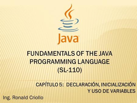 FUNDAMENTALS OF THE JAVA PROGRAMMING LANGUAGE (SL-110) CAPÍTULO 5: DECLARACIÓN, INICIALIZACIÓN Y USO DE VARIABLES Ing. Ronald Criollo.