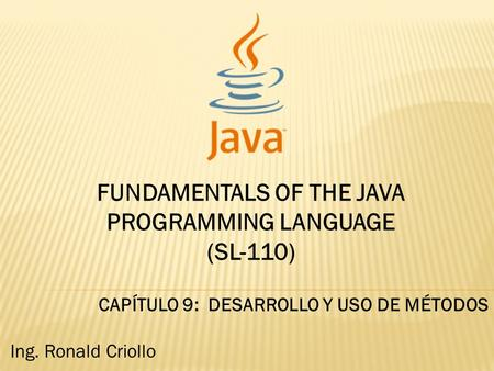FUNDAMENTALS OF THE JAVA PROGRAMMING LANGUAGE (SL-110) CAPÍTULO 9: DESARROLLO Y USO DE MÉTODOS Ing. Ronald Criollo.