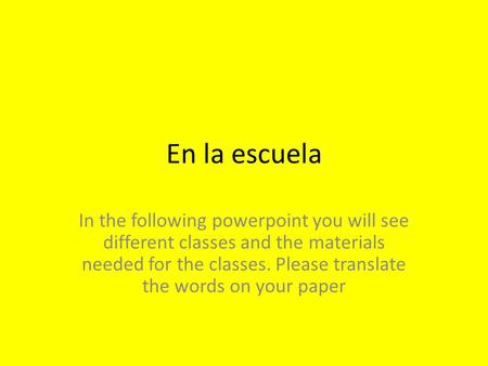 En la escuela In the following powerpoint you will see different classes and the materials needed for the classes. Please translate the words on your paper.