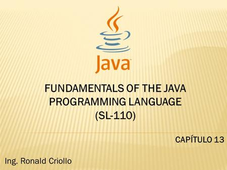 FUNDAMENTALS OF THE JAVA PROGRAMMING LANGUAGE (SL-110) CAPÍTULO 13 Ing. Ronald Criollo.