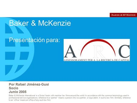 Por Rafael Jiménez-Gusi Socio Junio 2005 Baker & McKenzie International is a Swiss Verein with member law firms around the world. In accordance with the.