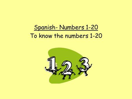 Spanish- Numbers 1-20 To know the numbers 1-20.