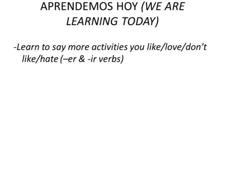 APRENDEMOS HOY (WE ARE LEARNING TODAY) -Learn to say more activities you like/love/dont like/hate (–er & -ir verbs)