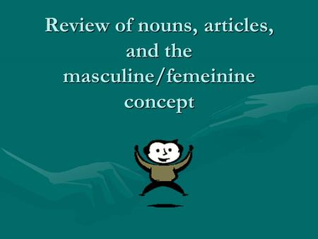 Review of nouns, articles, and the masculine/femeinine concept.