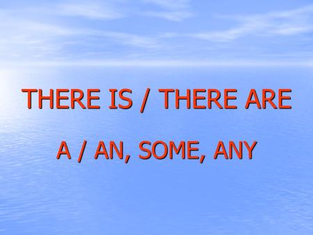 THERE IS / THERE ARE A / AN, SOME, ANY.