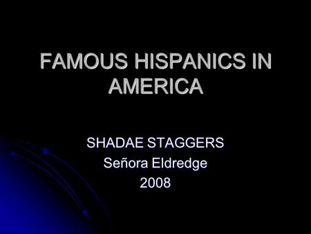 FAMOUS HISPANICS IN AMERICA SHADAE STAGGERS Señora Eldredge 2008.