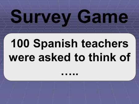 100 Spanish teachers were asked to think of ….. Survey Game.
