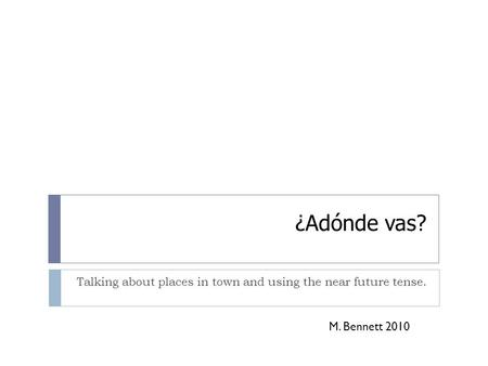 ¿Adónde vas? Talking about places in town and using the near future tense. M. Bennett 2010.