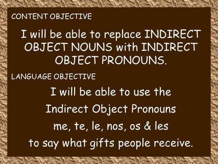 CONTENT OBJECTIVE I will be able to replace INDIRECT OBJECT NOUNS with INDIRECT OBJECT PRONOUNS. LANGUAGE OBJECTIVE I will be able to use the Indirect.