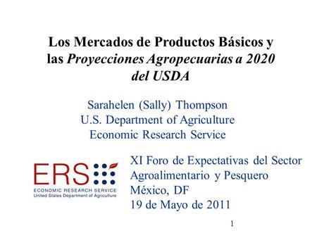 1 Sarahelen (Sally) Thompson U.S. Department of Agriculture Economic Research Service XI Foro de Expectativas del Sector Agroalimentario y Pesquero México,