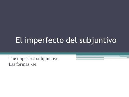 El imperfecto del subjuntivo The imperfect subjunctive Las formas -se.