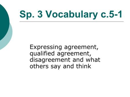 Sp. 3 Vocabulary c.5-1 Expressing agreement, qualified agreement, disagreement and what others say and think.