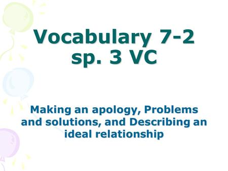 Vocabulary 7-2 sp. 3 VC Making an apology, Problems and solutions, and Describing an ideal relationship.