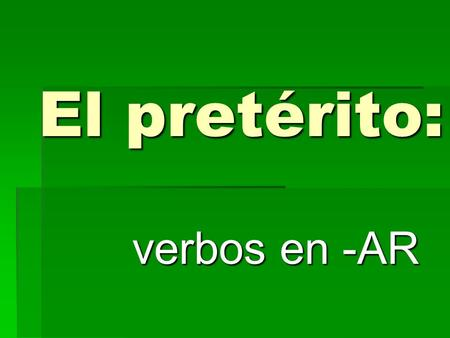 El pretérito: verbos en -AR What is el pretérito? Stuff that happened in the past!! Its DONE… OVER WITH!!
