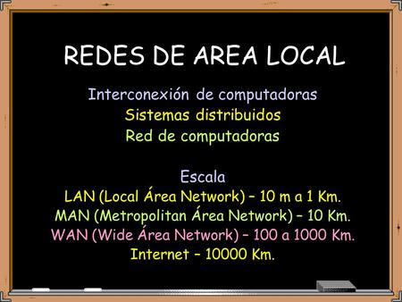 REDES DE AREA LOCAL Interconexión de computadoras Sistemas distribuidos Red de computadoras Escala LAN (Local Área Network) – 10 m a 1 Km. MAN (Metropolitan.