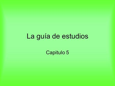 La guía de estudios Capitulo 5. 1. You need to know all the vocabulary on the green sheet. 157.
