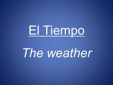 El Tiempo The weather.