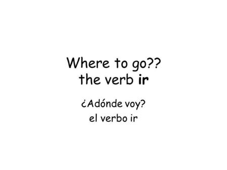 Where to go?? the verb ir ¿Adónde voy? el verbo ir.