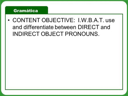 Gramática CONTENT OBJECTIVE: I.W.B.A.T. use and differentiate between DIRECT and INDIRECT OBJECT PRONOUNS.