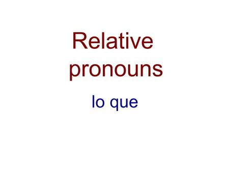 Relative pronouns lo que. Relative pronouns lo que used when referring to an idea, and not to a noun with a specific gender.