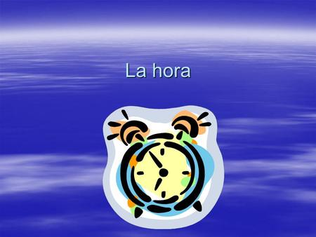 La hora. ¿Qué hora es? Son las ocho= Its 8 oclock Son las ocho= Its 8 oclock Son las cinco= It's 5 oclock Son las cinco= It's 5 oclock Son las seis=Its.