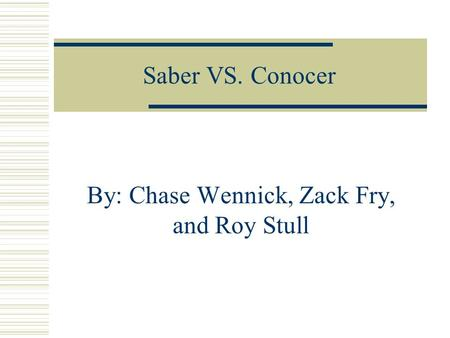 Saber VS. Conocer By: Chase Wennick, Zack Fry, and Roy Stull.