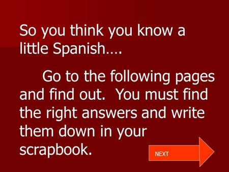 So you think you know a little Spanish…. Go to the following pages and find out. You must find the right answers and write them down in your scrapbook.