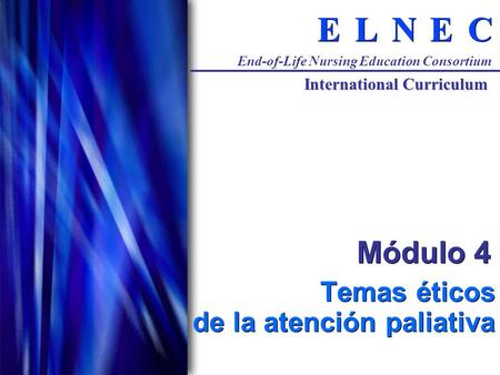 C C E E N N L L E E End-of-Life Nursing Education Consortium International Curriculum Módulo 4 Temas éticos de la atención paliativa.