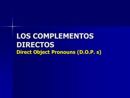 LOS COMPLEMENTOS DIRECTOS Direct Object Pronouns (D.O.P. s)