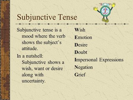 Subjunctive Tense Subjunctive tense is a mood where the verb shows the subject's attitude. In a nutshell: Subjunctive shows a wish, want or desire along.