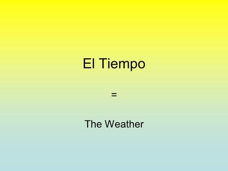 El Tiempo = The Weather El Tiempo What's the weather like? or Hows the weather? ¿Qué tiempo hace?