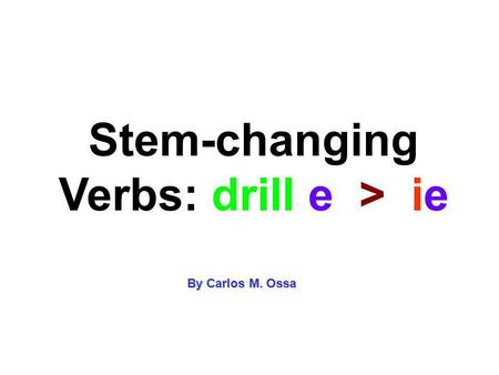 Stem-changing Verbs: drill e > ie By Carlos M. Ossa.