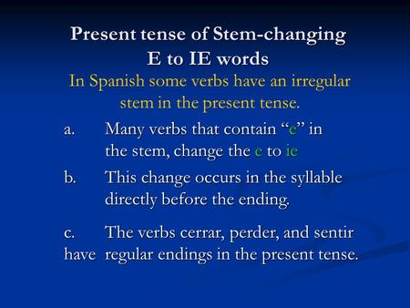 Present tense of Stem-changing E to IE words a.Many verbs that contain e in the stem, change the e to ie b.This change occurs in the syllable directly.
