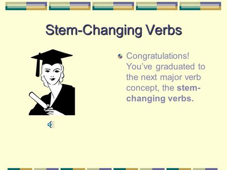Stem-Changing Verbs Congratulations! Youve graduated to the next major verb concept, the stem- changing verbs.