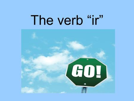 The verb ir. Why is the verb ir special? It means to go. It is an irregular verb in all forms. You must use a (to) with the verb. If the place is masculine.