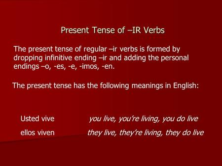 Present Tense of –IR Verbs The present tense of regular –ir verbs is formed by dropping infinitive ending –ir and adding the personal endings –o, -es,