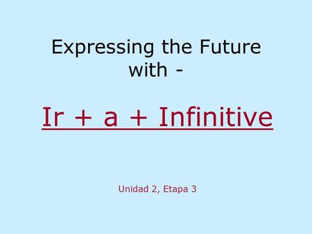 Expressing the Future with - Ir + a + Infinitive Unidad 2, Etapa 3.
