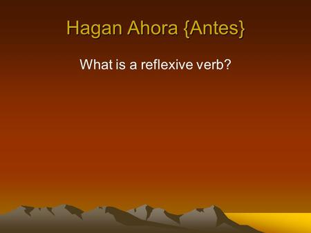Hagan Ahora {Antes} What is a reflexive verb?. Verbs that are used to tell that a person does something to or for him or herself. Examples: wash your.