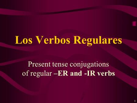 1 Present tense conjugations of regular –ER and -IR verbs Los Verbos Regulares.