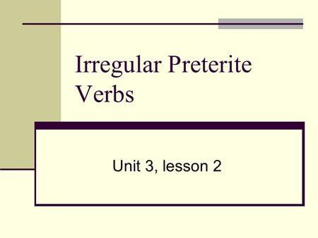 Irregular Preterite Verbs Unit 3, lesson 2. Irregular Preterite Verbs Happen in the past, over and done with. There is a whole set of irregular preterite.