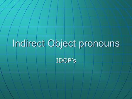 Indirect Object pronouns IDOPs. Que es un IDOP? The indirect object (IDOP) tells us where the direct object (DOP) is going. The indirect object (IDOP)
