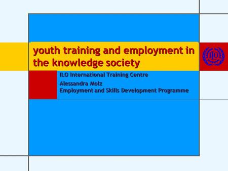 Youth training and employment in the knowledge society ILO International Training Centre Alessandra Molz Employment and Skills Development Programme.