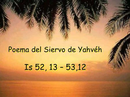 Poema del Siervo de Yahvéh Is 52, 13 – 53,12 Poema del Siervo de Yahvéh Is 52, 13 – 53,12.
