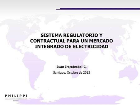 SISTEMA REGULATORIO Y CONTRACTUAL PARA UN MERCADO INTEGRADO DE ELECTRICIDAD Juan Irarrázabal C. Santiago, Octubre de 2013.