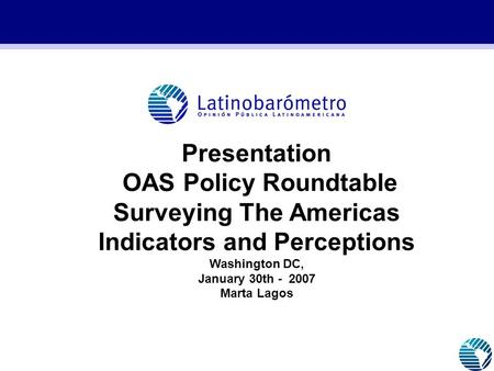 Presentation OAS Policy Roundtable Surveying The Americas Indicators and Perceptions Washington DC, January 30th - 2007 Marta Lagos GRAFICOS 2005_CON ESTRUCTURA.