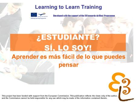 Learning to learn network for low skilled senior learners ¿ESTUDIANTE? SÍ, LO SOY! Learning to Learn Training Developed with the support of the EU Leonardo.