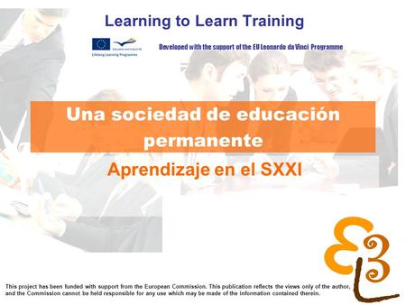 Learning to learn network for low skilled senior learners Una sociedad de educación permanente Learning to Learn Training Aprendizaje en el SXXI Developed.