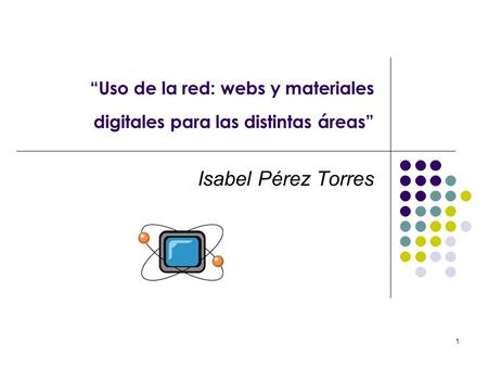 1 Uso de la red: webs y materiales digitales para las distintas áreas Isabel Pérez Torres.