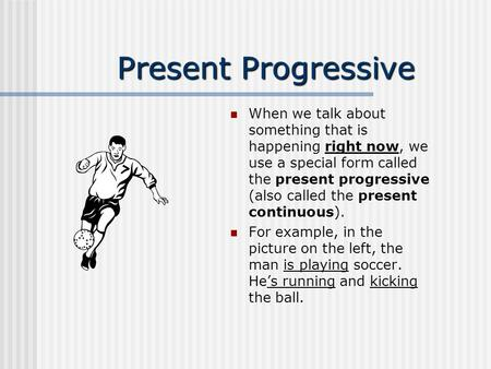 Present Progressive When we talk about something that is happening right now, we use a special form called the present progressive (also called the present.