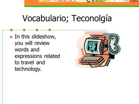 Vocabulario; Teconolgía In this slideshow, you will review words and expressions related to travel and technology.